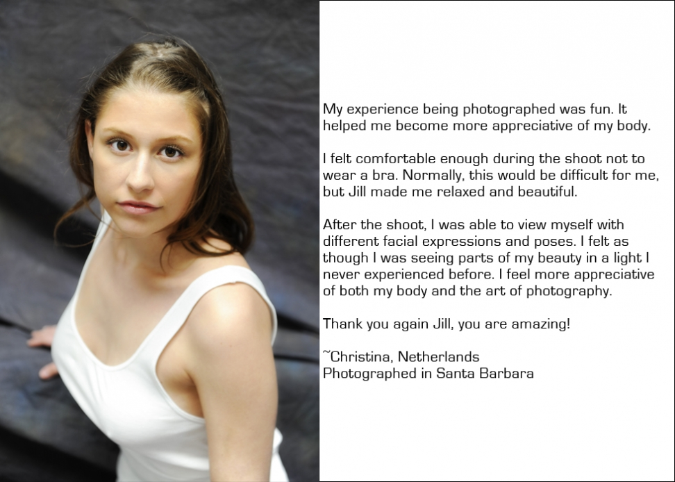 My experience being photographed was fun. It helped me become more appreciative of my body. I felt comfortable enough during the shoot not to wear a bra. Normally, this would be difficult for me, but Jill made me relaxed and beautiful. After the shoot, I was able to view myself with different facial expressions and poses. I felt as though I was seeing parts of my beauty in a light I never experienced before. I feel more appreciative of both my body and the art of photography. Thank you again Jill, you are amazing! ~Christina, Netherlands Photographed in Santa Barbara